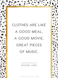 """""""Clothes are like a good meal, a good movie, great pieces of music. """" - Michael Kors"""