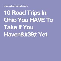 10 Road Trips In Ohio You HAVE To Take If You Haven't Yet