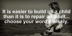 It is easier to build up a child than it is to repair an adult... choose your words wisely.