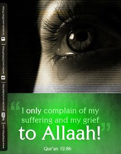 'I only complain of my suffering and gried to Allah'   [12:86]