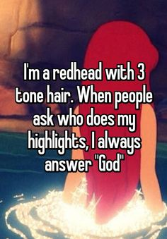 """I'm a redhead with 3 tone hair. When people ask who does my highlights, I always answer ""God"""""