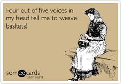 Four out of five voices in my head tell me to weave baskets!