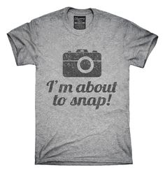 I'm About To Snap Funny Photographer T-Shirts, Hoodies, Tank Tops