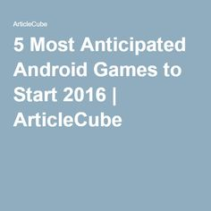 5 Most Anticipated Android Games to Start 2016 | ArticleCube