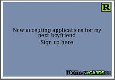Now accepting applications for my next boyfriend Sign up here