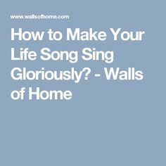How to Make Your Life Song Sing Gloriously - Walls of Home