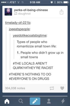 No you don't understand. Literally all people do for fun in small towns is drink, do drugs, or get knocked up. It's horrible. I hated it.