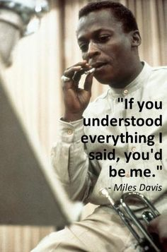 """If you understood everything I said, you'd be me."" - Miles Davis"