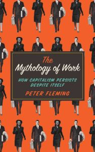 The Mythology of Work: How Capitalism Persists Despite Itself by Peter Fleming | 9780745334868 | Paperback | Barnes & Noble