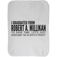 I Graduated From Robert A Millikan To Save Time Lets Just Assume Im Always Right Burp Cloths