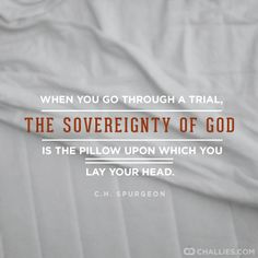 When you go through a trial, the sovereignty of God is the pillow upon which you lay your head. ~ Charles Spurgeon