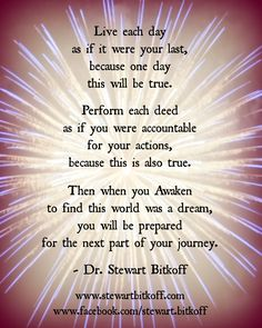 Live each day as if it were your last, because one day this will be true. Perform each deed as if you were accountable for your actions, because this is also true. Then when you Awaken to find the world was a dream, you will be prepared for the next part of your journey. #Spirituality #SpiritualQuote #QuoteOfTheDay #spiritualpath  #oneness #spiritualteaching #enlightenment #spiritualjourney