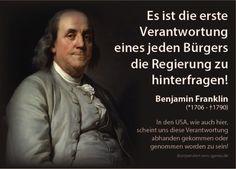 Es ist die erste Verantwortung eines jeden Bürgers, die Regierung zu hinterfragen! — Benjamin Franklin