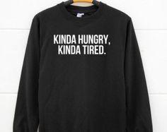 Kinda hungry Kinda tired tshirts. tumblr funny quote tshirts fashion tshirts pullover sweatshirt sweater women sweatshirt men sweatshirt