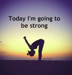 Today I'm going to be strong.
