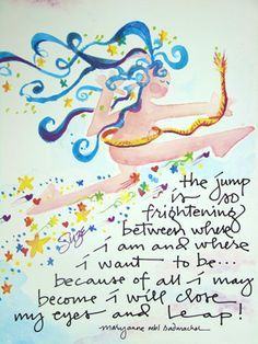 The jump is so frightening  between where I am,  and where I want to be.  Because of all I may become,  I will close my eyes and leap.  - Mary Anne Radmacher