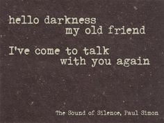 hello darkness, my old friend. I've come to talk with you again. - Simon Garfunkel, The Sound of Silence #lyrics