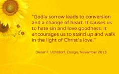 """""""Godly sorrow leads to conversion and a change of heart. It causes us to hate sin and love goodness. It encourages us to stand up and walk in the light of Christ's love."""" ~Dieter F. Uchtdorf"""