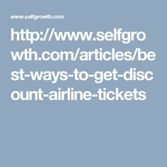 http://www.selfgrowth.com/articles/best-ways-to-get-discount-airline-tickets