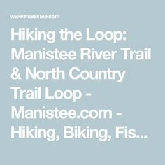 Hiking the Loop: Manistee River Trail & North Country Trail Loop - Manistee.com - Hiking, Biking, Fishing, Golfing - Share Your Story