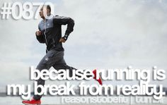 because running is my break from reality.
