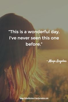 """This is a wonderful day. I've never seen this one before."" - Maya Angelou. via http://www.OnlineBusinessTransformation.com/?refid=1007"