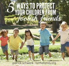5 Ways to Protect Your Children From Foolish Friends by Patrick Schwenk