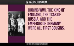 During WWI, the King of England, the Tsar of Russia, and the Emperor of Germany were all first cousins.