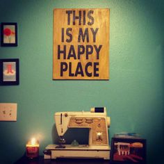 My office - sewing room, craft room, inspiration. Art by South of Main https://www.etsy.com/listing/93092952/this-is-my-happy-place-12-x-18-plywood