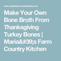 Make Your Own Bone Broth From Thanksgiving Turkey Bones | Maria's Farm Country Kitchen