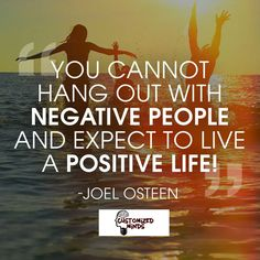 """You cannot hang out with negative people and expect to live a positive life."" #Think #CustomizedMinds"