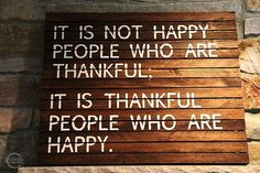 It is not happy people who are thankful.  It is thankful people who are happy.  Thanksgiving.