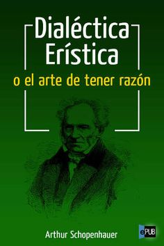 1... Dialéctica Erística o el arte de tener razón.  Arthur Schopenhauer. En cualquier terreno donde exista más de un punto de vista dominante o entre partidarios de diferentes aspectos de una misma cosa: en lo profesional al igual que en lo personal, la gente cree que tener la razón es el equivalente a tener un status jerárquico superior al del otro.