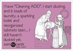 I have 'Cleaning ADD'. I start dusting, and 6 loads of laundry, a sparkling toilet and reorganized cabinets later.... I still haven't dusted yet.