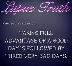 :( Lupus - take full advantage of a good day  you will likely be wiped out for the next day or two or three Or...