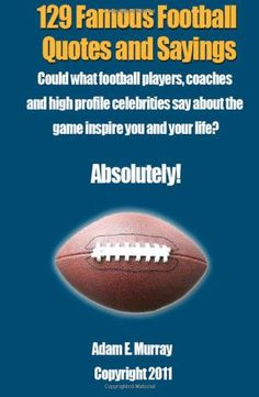 129 Famous Football #Quotes and Sayings: Could what football players, coaches and high profile celebrities say about the game inspire you and your life?  Absolutely!/Adam E. Murray