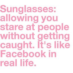 Haha, sunglasses: allowing you to stare at people without getting caught. It's like facebook in real life.