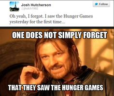 One does not simply forget that they saw The Hunger Games... My HG board: http://pinterest.com/claudiaspins/i-have-plenty-of-fire-myself-what-i-need-is-the-da/