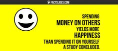 40 Facts about Psychology ←FACTSlides→ Spending money on others yields more happiness than spending it on yourself a study concluded.