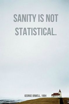 Sanity is not statistical. George Orwell, In other words, even if millions of people believe something is false and only one believes it is true, that one person is not necessarily crazy.