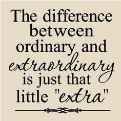 """The difference between ordinary and extraordinary is just that little """"extra""""."""