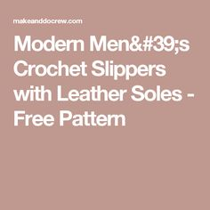 Modern Men's Crochet Slippers with Leather Soles - Free Pattern