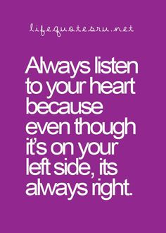 Always listen to your heart because even though it's on your left side, it's always right. -  WORDS - quotes