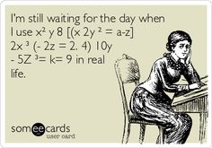 I'm still waiting for the day when I use x² y 8 [(x 2y ² = a-z] 2x ³ (- 2z = 2. 4) 10y - 5Z ³= k= 9 in real life. | Confession Ecard | someecards.com