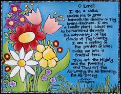 """""""O Lord! I am a child. Enable me to grow beneath the shadow of Thy loving-kindness. I am a tender plant; cause me to be nurtured through the outpourings of the clouds of Thy bounty. I am a sapling of the garden of love; make me into a fruitful tree. Thou art the Mighty and the Powerful, and Thou are the All-Loving, the All-Knowing, the All-Seeing."""""""