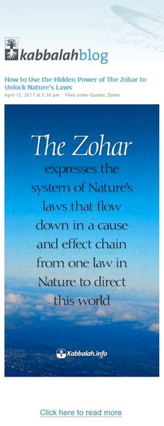 How to Use the Hidden Power of The Zohar to Unlock Nature's Laws The Zohar expresses the system of Nature's laws that flow down in a cause and effect chain from one law in Nature to direct this world. #quoteskabbalahinfo #quote #kabbalah #nature http://www.kabbalahblog.info/