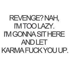 "Karma's a bitch. | ""Revenge? Nah, I'm too lazy. I'm gonna sit here and let karma fuck you up."""