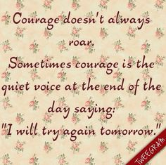"""Courage doesn't always roar. Sometimes couraga is the quiet voice at the end of day saying: """"i will try again tomorrow"""". #tweegram"""