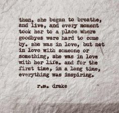Then, She began to breathe, and live, and every moment took her to a place where goodbye were hard to come by. She was in love, but not in love with someone or something, She was in love with her life. And for the first time, in a long times, everything was inspiring.  ~ r.m. drake