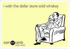 Funny Friendship Ecard: i wish the dollar store sold whiskey. @Jeannie Choi Brazwell @Chalese Stevens Cousins @Ashley Walters Mendiola  CAN YOU IMAGINE???